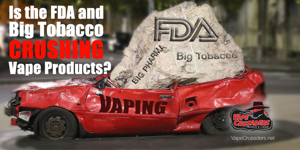 Is The FDA and Big Tobacco Crushing Vape Products?